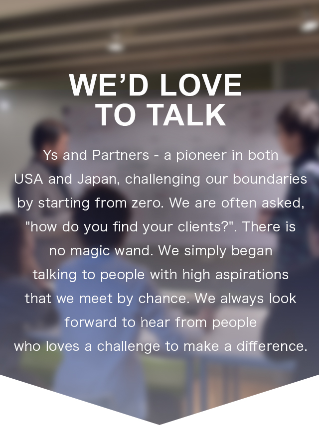 "We'd Love to Talk | Ys and Partners is a pioneer in both USA and Japan that we start and challenge from zero. We have been often asked ""How do you find your clients?"" but there is no magic wand. It is simply that we begin to talk with people with high aspirations we meet by chance. We look forward to hearing from everyone that challenge and try to change the current situation."