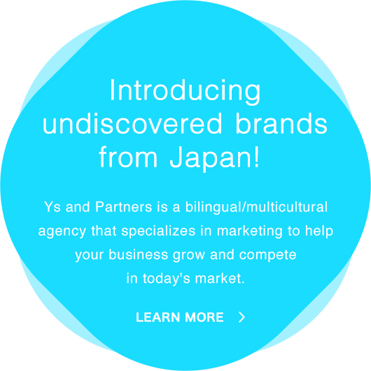 Introducing undiscovered brands from Japan! | Ys and Partners is a bilingual/multilingual agency that specializes in marketing to help your business grow and compete in today's market.
